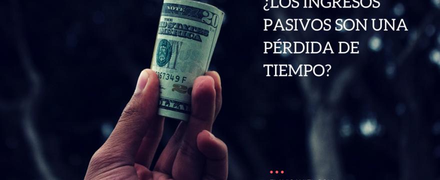 ¿Los ingresos pasivos son una pérdida de tiempo?